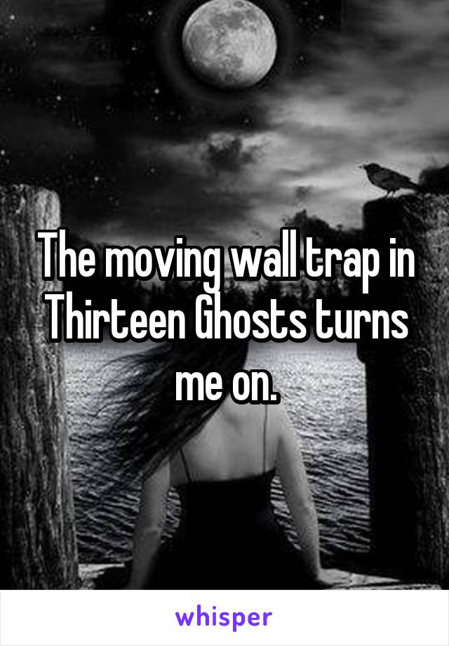 The moving wall trap in Thirteen Ghosts turns me on.