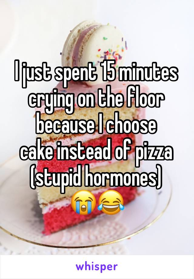 I just spent 15 minutes crying on the floor because I choose  cake instead of pizza (stupid hormones) 😭😂