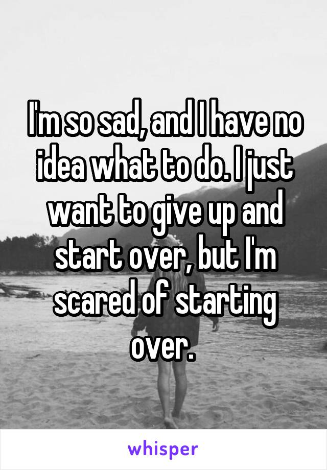 I'm so sad, and I have no idea what to do. I just want to give up and start over, but I'm scared of starting over.