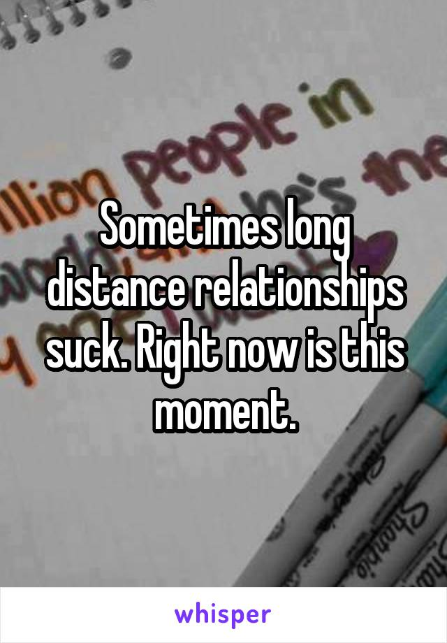Sometimes long distance relationships suck. Right now is this moment.