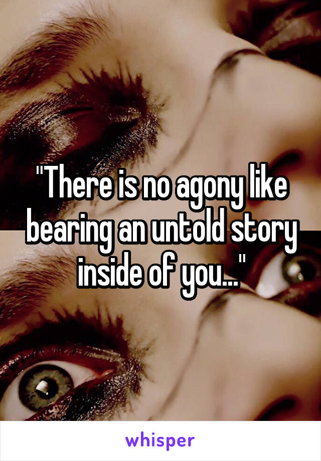 """""""There is no agony like bearing an untold story inside of you..."""""""
