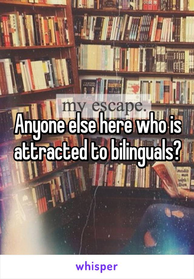 Anyone else here who is attracted to bilinguals?