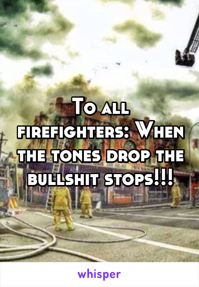 To all firefighters: When the tones drop the bullshit stops!!!
