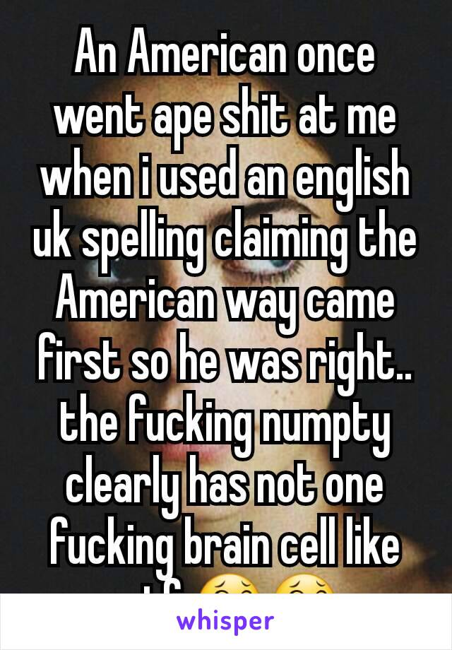 An American once went ape shit at me when i used an english uk spelling claiming the American way came first so he was right.. the fucking numpty clearly has not one fucking brain cell like wtf 😂😂