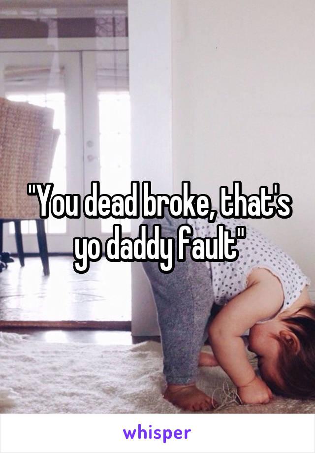 """You dead broke, that's yo daddy fault"""