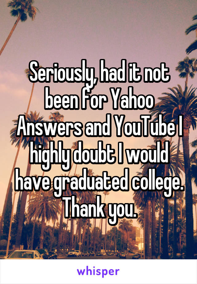Seriously, had it not been for Yahoo Answers and YouTube I highly doubt I would have graduated college. Thank you.