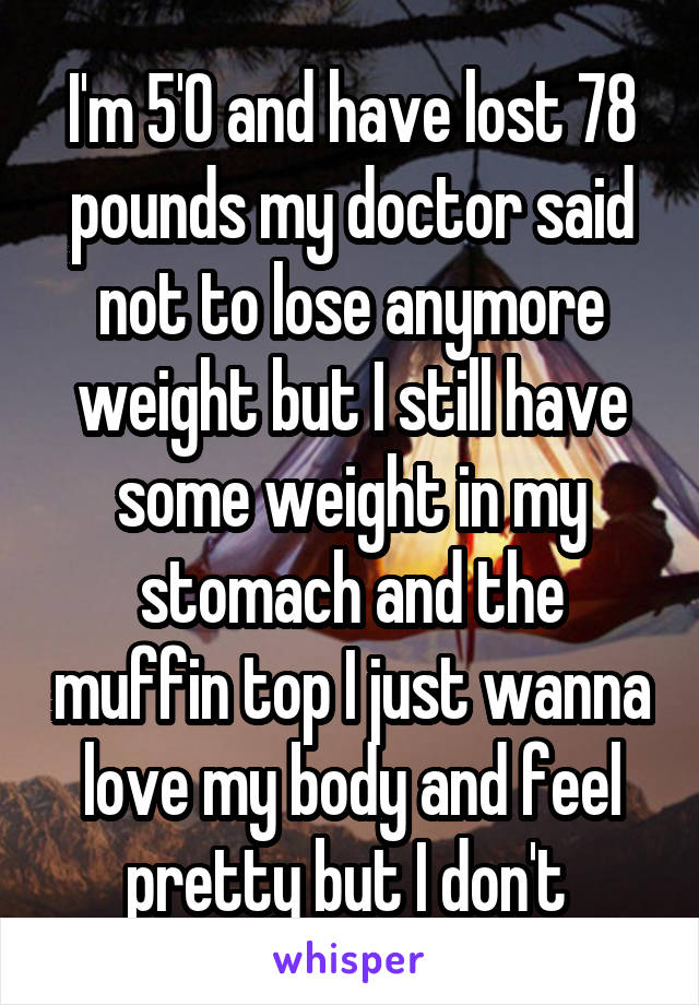 I'm 5'0 and have lost 78 pounds my doctor said not to lose anymore weight but I still have some weight in my stomach and the muffin top I just wanna love my body and feel pretty but I don't