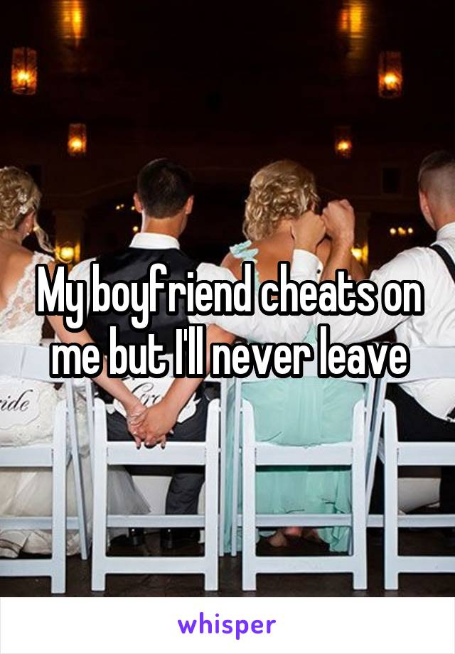 My boyfriend cheats on me but I'll never leave