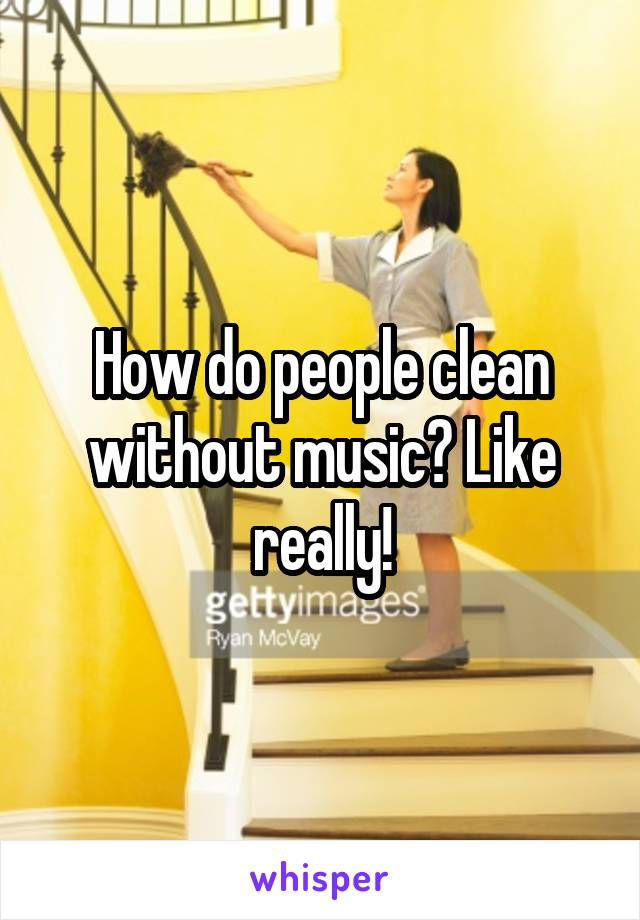 How do people clean without music? Like really!