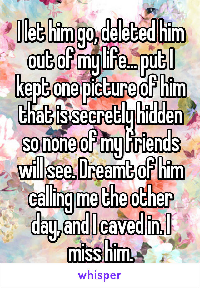 I let him go, deleted him out of my life... put I kept one picture of him that is secretly hidden so none of my friends will see. Dreamt of him calling me the other day, and I caved in. I miss him.