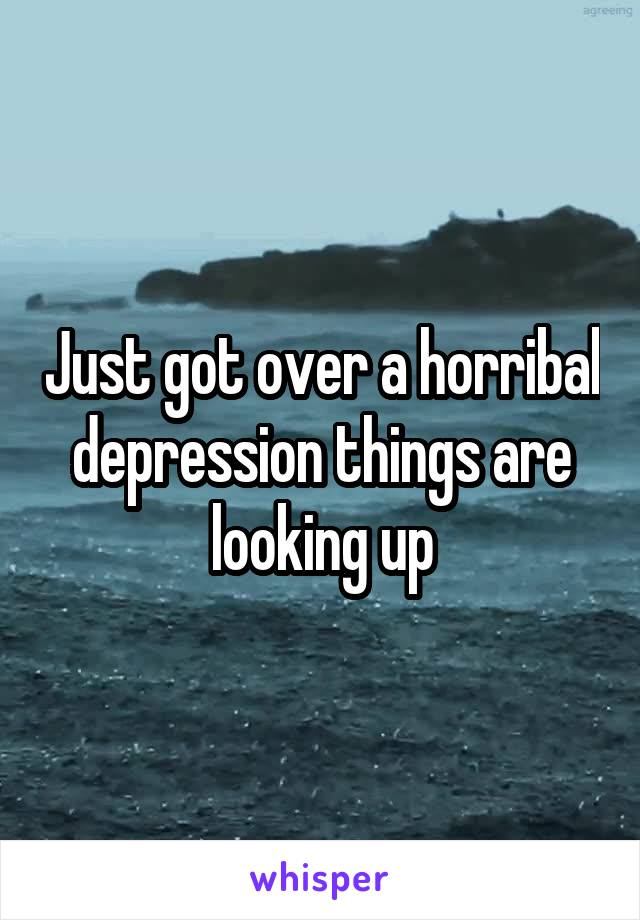 Just got over a horribal depression things are looking up