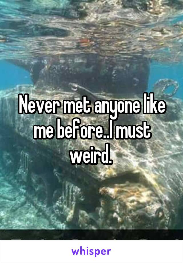 Never met anyone like me before..I must weird.