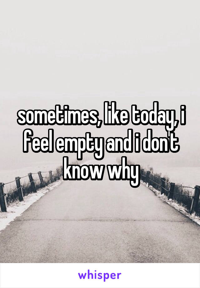 sometimes, like today, i feel empty and i don't know why