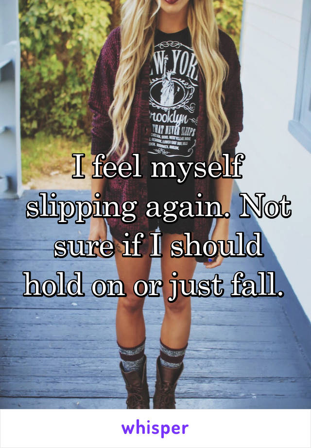 I feel myself slipping again. Not sure if I should hold on or just fall.