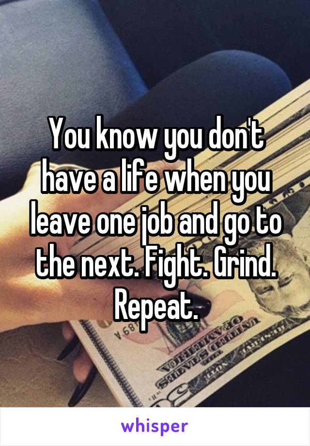 You know you don't have a life when you leave one job and go to the next. Fight. Grind. Repeat.