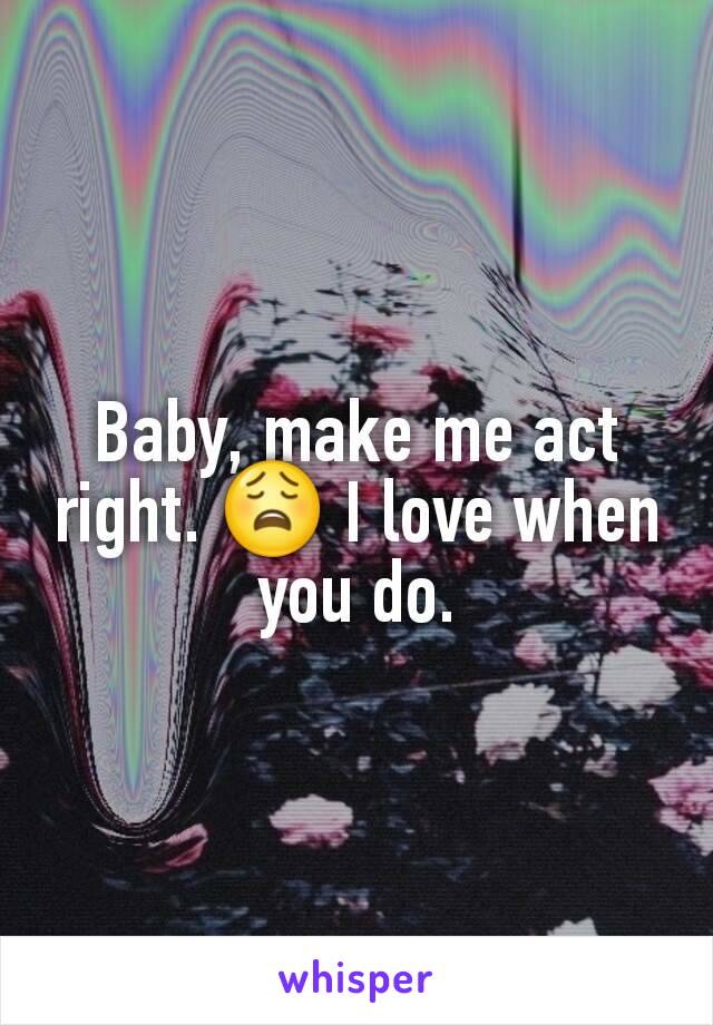 Baby, make me act right. 😩 I love when you do.