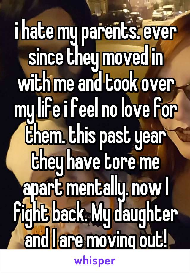 i hate my parents. ever since they moved in with me and took over my life i feel no love for them. this past year they have tore me apart mentally. now I fight back. My daughter and I are moving out!