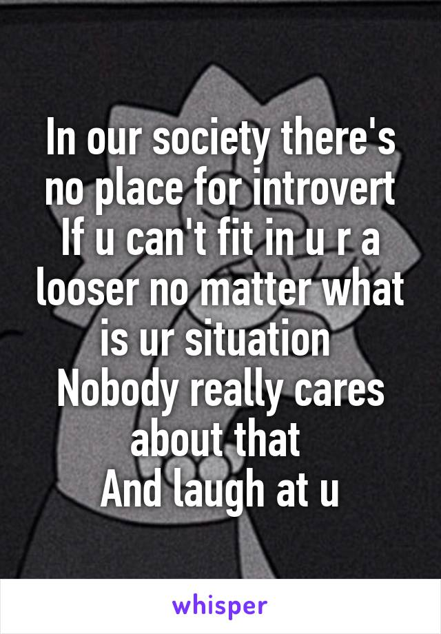 In our society there's no place for introvert If u can't fit in u r a looser no matter what is ur situation  Nobody really cares about that  And laugh at u