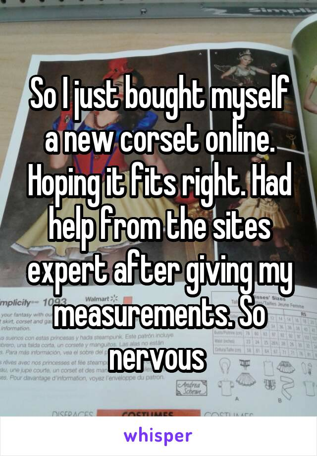So I just bought myself a new corset online. Hoping it fits right. Had help from the sites expert after giving my measurements. So nervous