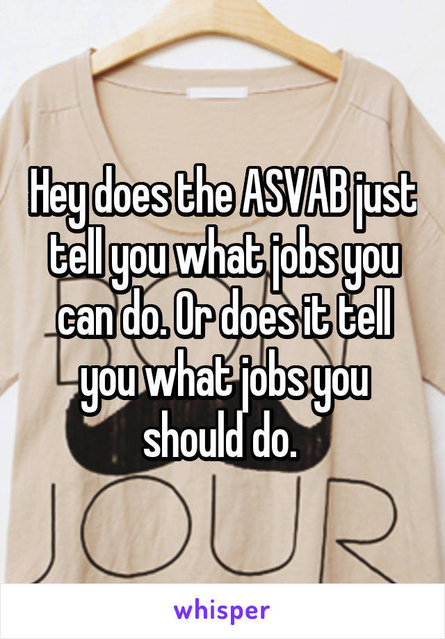 Hey does the ASVAB just tell you what jobs you can do. Or does it tell you what jobs you should do.