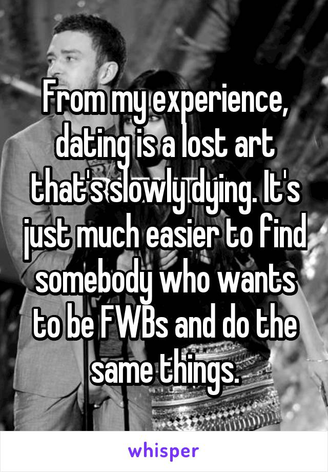 From my experience, dating is a lost art that's slowly dying. It's just much easier to find somebody who wants to be FWBs and do the same things.