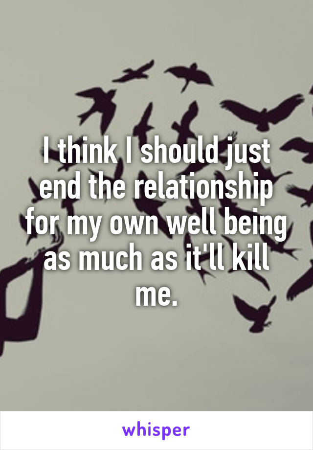 I think I should just end the relationship for my own well being as much as it'll kill me.