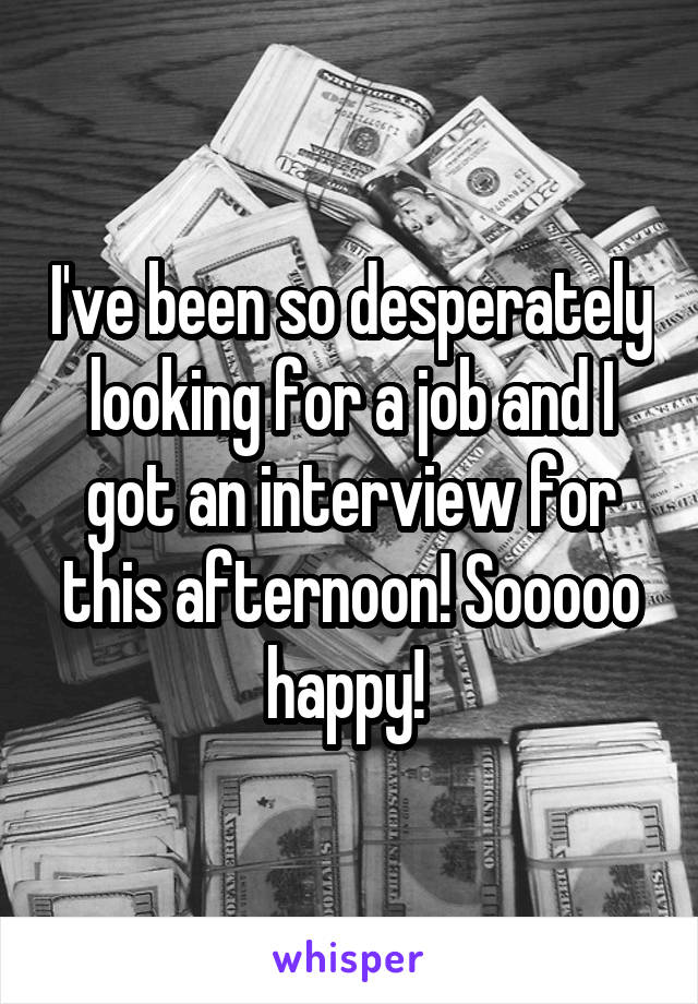 I've been so desperately looking for a job and I got an interview for this afternoon! Sooooo happy!