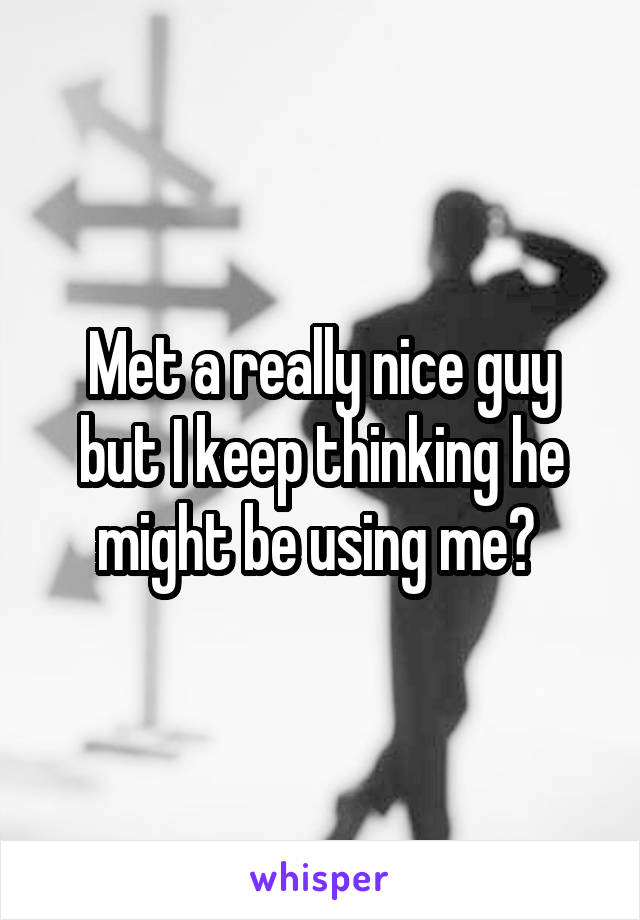 Met a really nice guy but I keep thinking he might be using me?