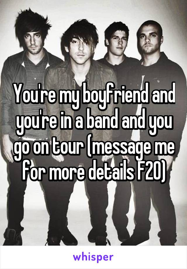 You're my boyfriend and you're in a band and you go on tour (message me for more details F20)