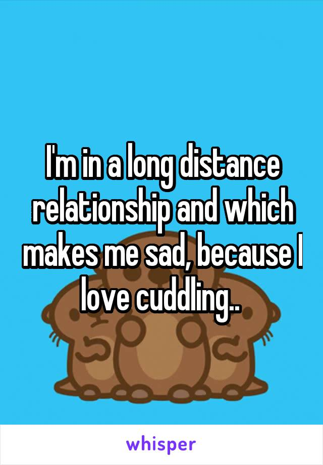 I'm in a long distance relationship and which makes me sad, because I love cuddling..