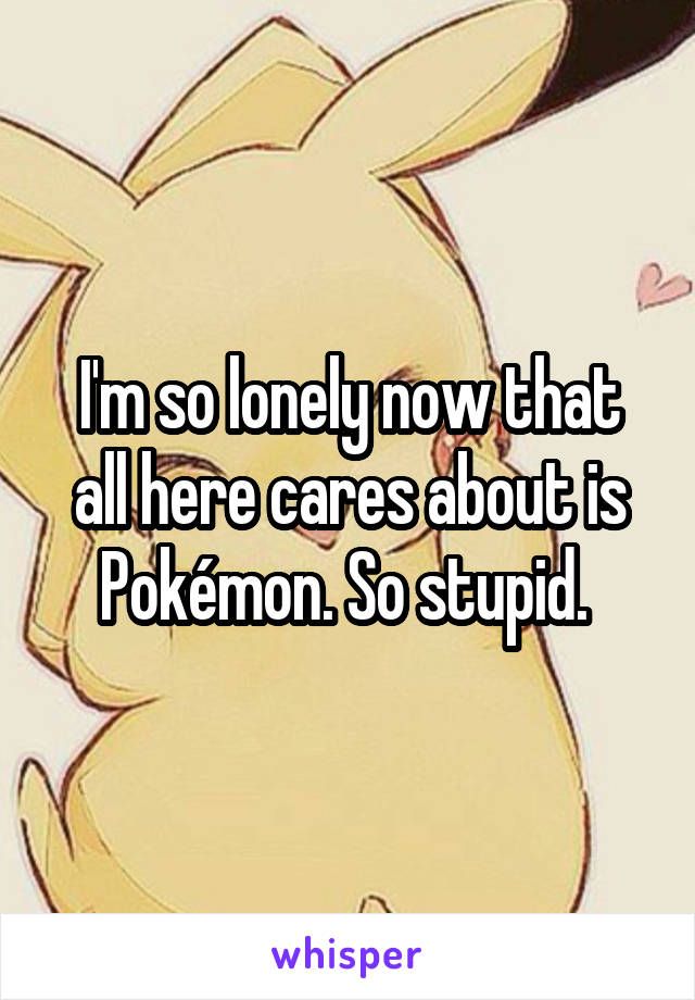 I'm so lonely now that all here cares about is Pokémon. So stupid.