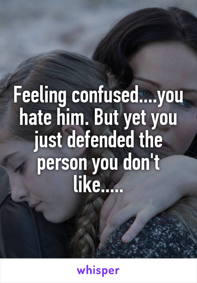 Feeling confused....you hate him. But yet you just defended the person you don't like.....