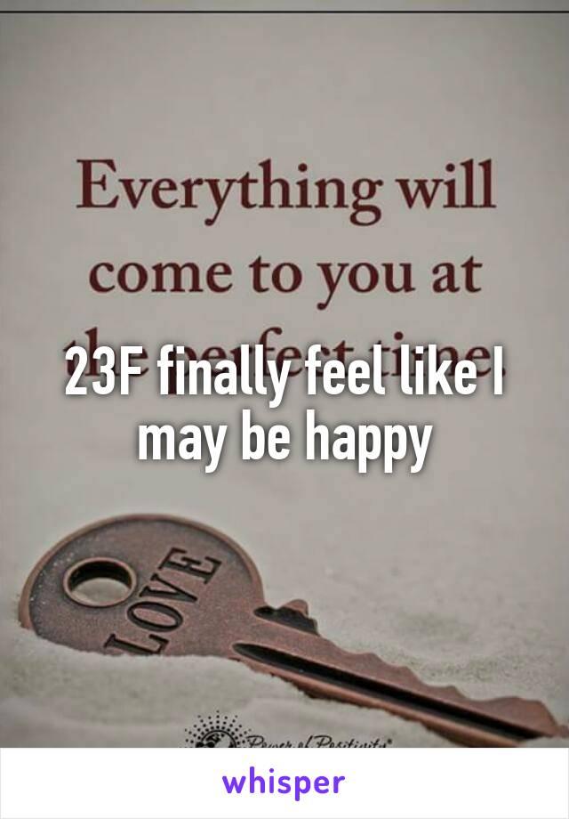 23F finally feel like I may be happy