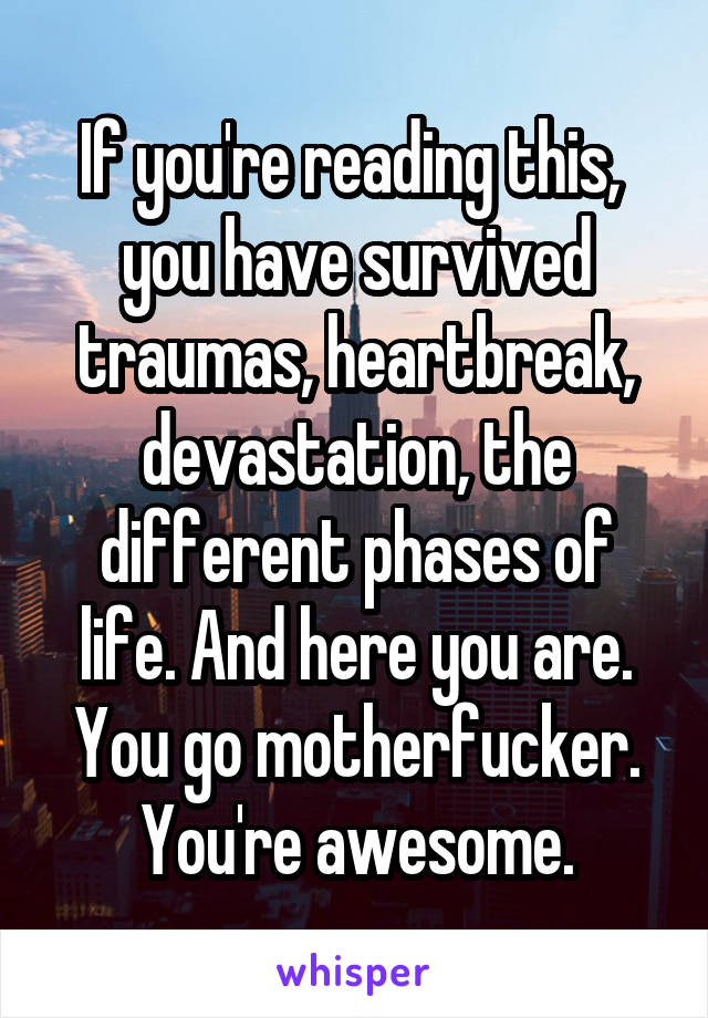 If you're reading this,  you have survived traumas, heartbreak, devastation, the different phases of life. And here you are. You go motherfucker. You're awesome.