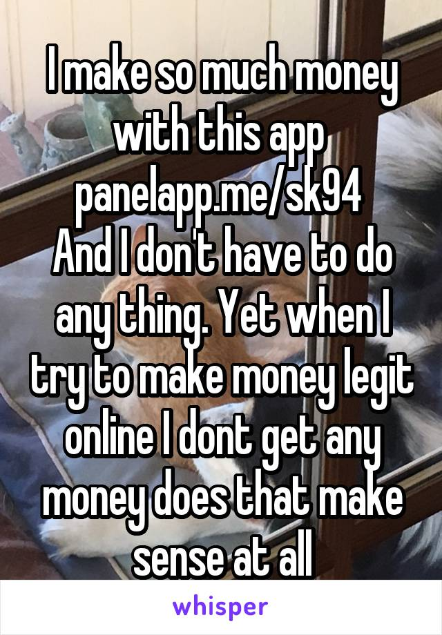 I make so much money with this app  panelapp.me/sk94  And I don't have to do any thing. Yet when I try to make money legit online I dont get any money does that make sense at all