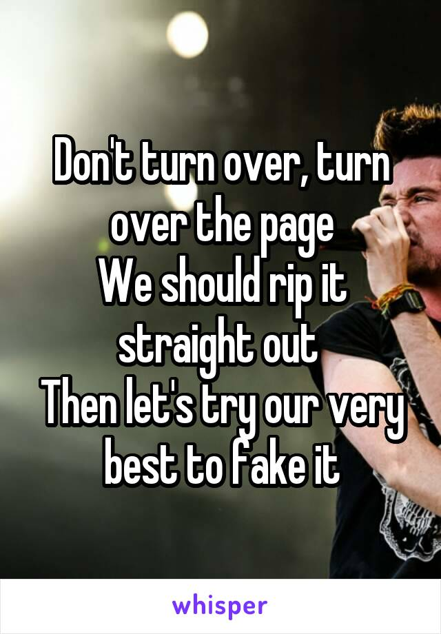 Don't turn over, turn over the page We should rip it straight out  Then let's try our very best to fake it