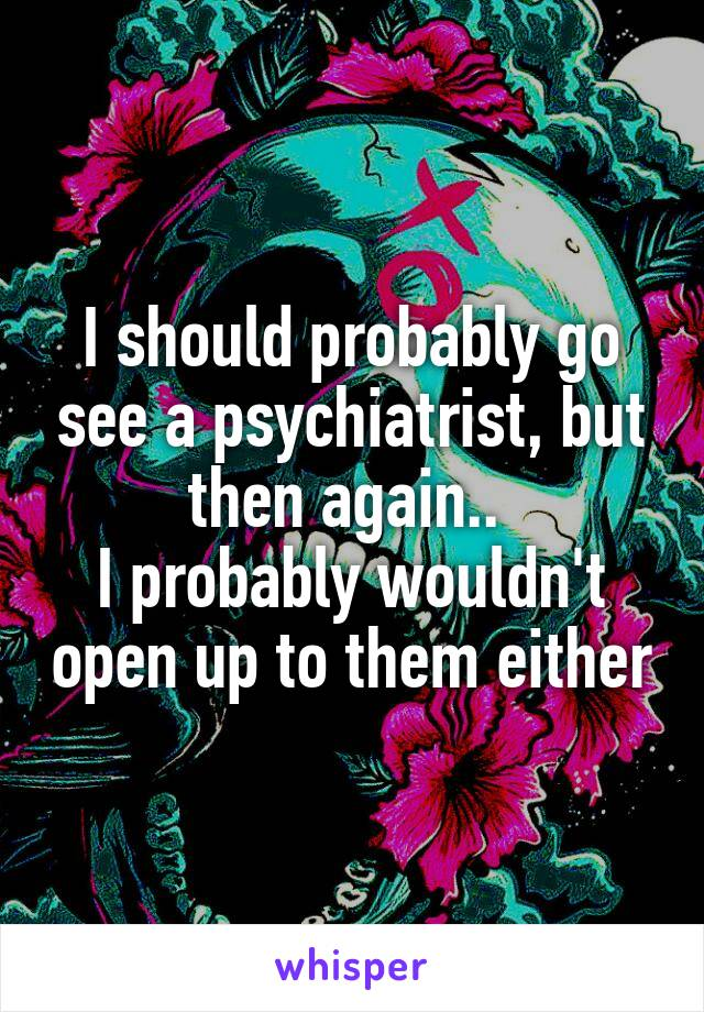 I should probably go see a psychiatrist, but then again..  I probably wouldn't open up to them either
