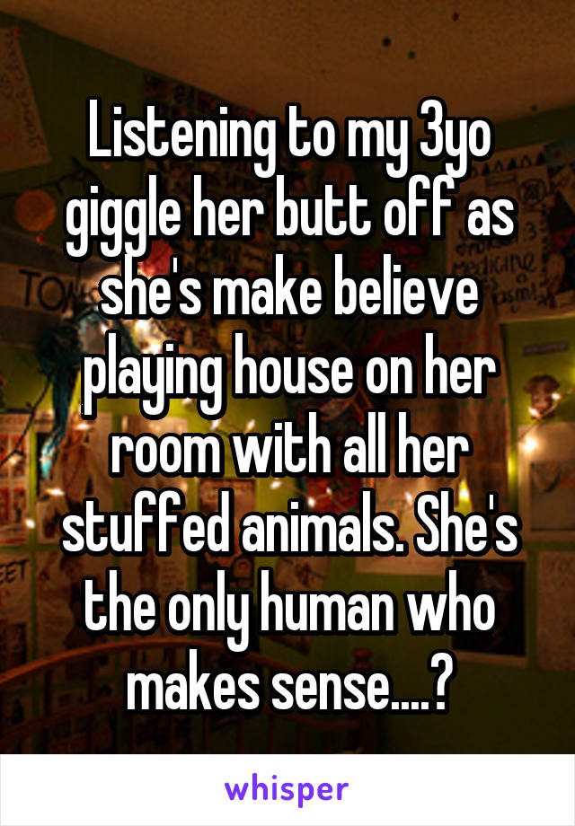 Listening to my 3yo giggle her butt off as she's make believe playing house on her room with all her stuffed animals. She's the only human who makes sense....💕