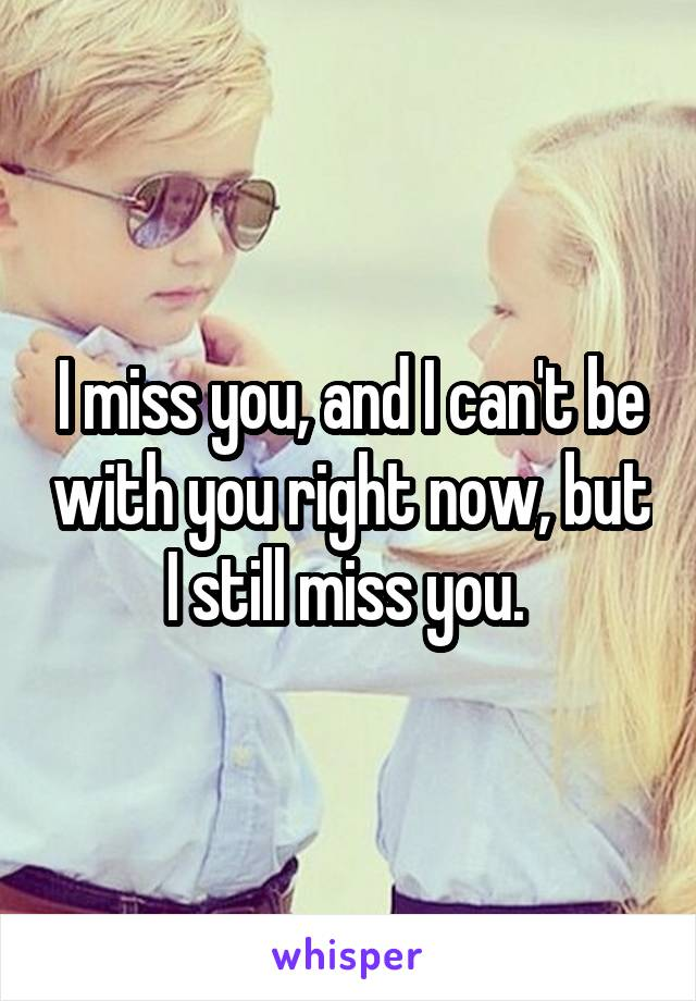 I miss you, and I can't be with you right now, but I still miss you.