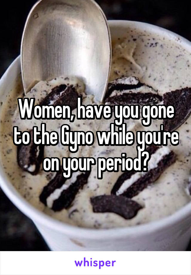 Women, have you gone to the Gyno while you're on your period?