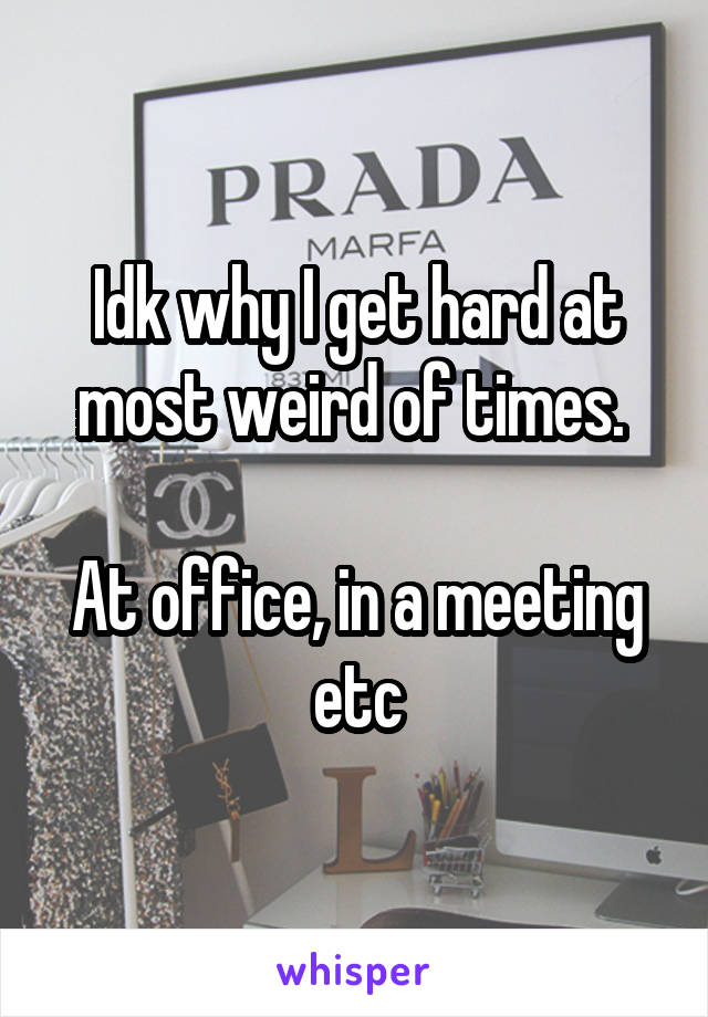 Idk why I get hard at most weird of times.   At office, in a meeting etc
