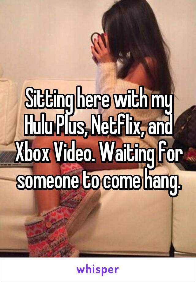 Sitting here with my Hulu Plus, Netflix, and Xbox Video. Waiting for someone to come hang.