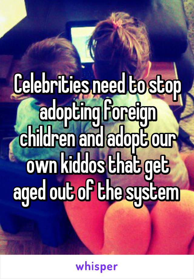 Celebrities need to stop adopting foreign children and adopt our own kiddos that get aged out of the system