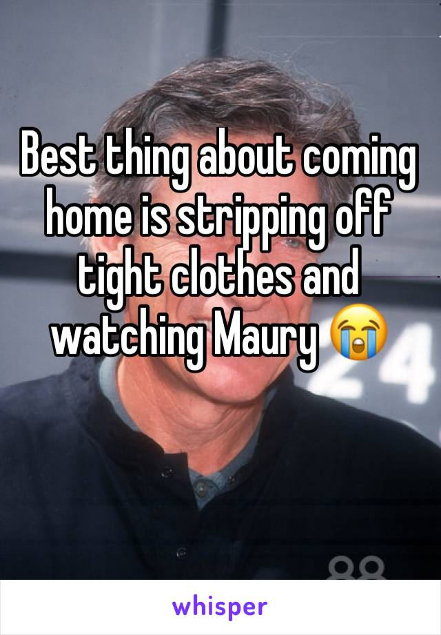 Best thing about coming home is stripping off tight clothes and watching Maury 😭
