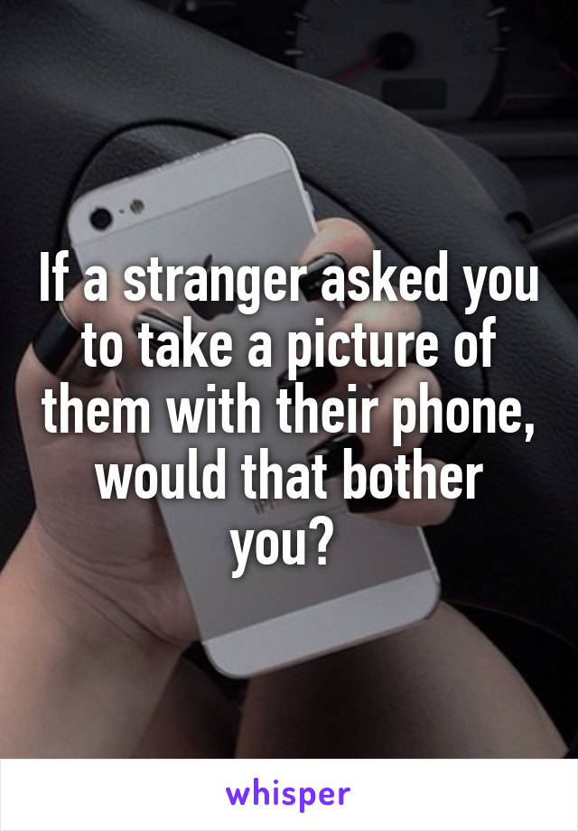 If a stranger asked you to take a picture of them with their phone, would that bother you?