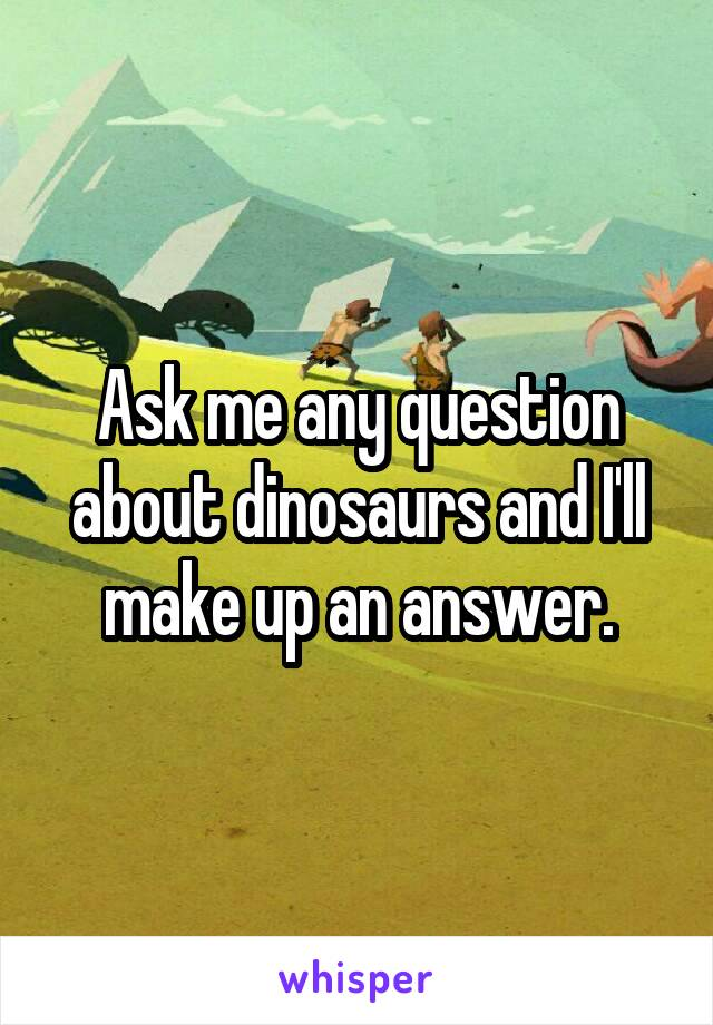 Ask me any question about dinosaurs and I'll make up an answer.