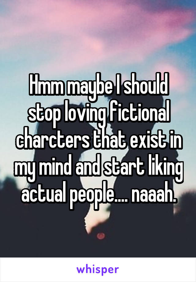 Hmm maybe I should stop loving fictional charcters that exist in my mind and start liking actual people.... naaah.