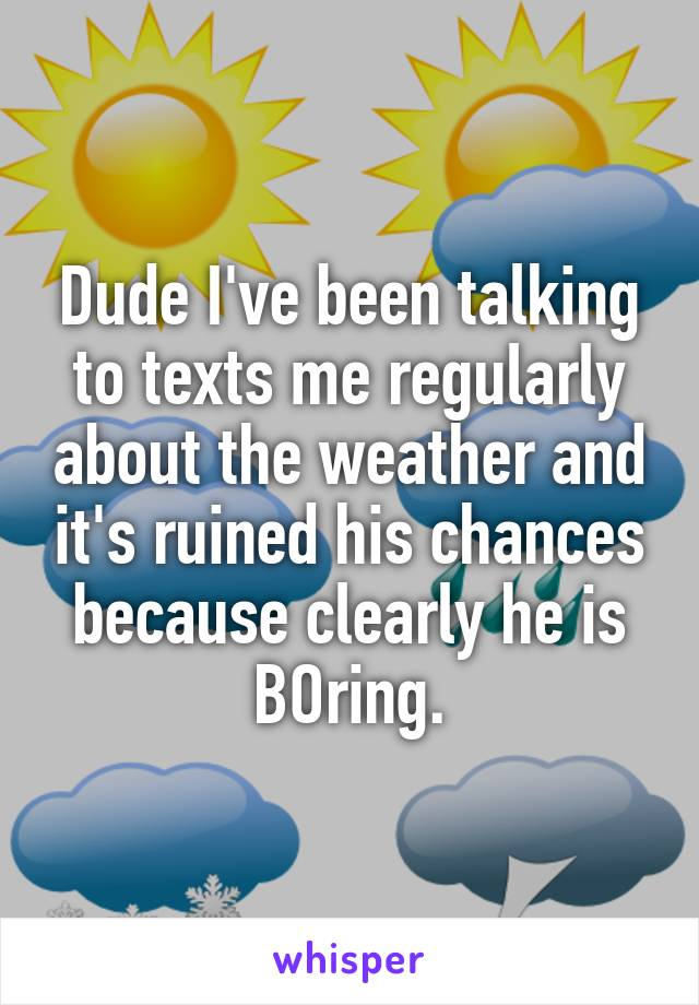 Dude I've been talking to texts me regularly about the weather and it's ruined his chances because clearly he is BOring.