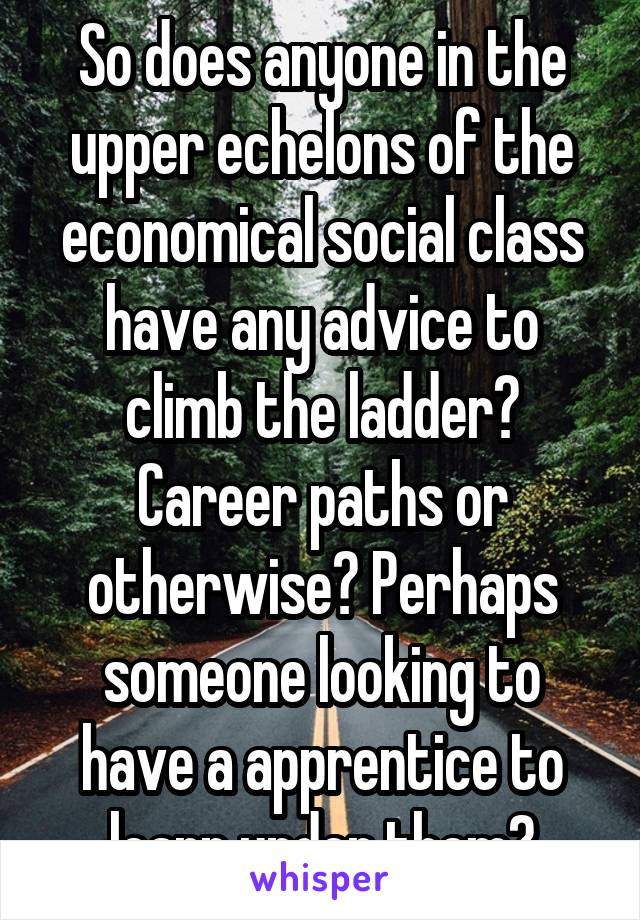 So does anyone in the upper echelons of the economical social class have any advice to climb the ladder? Career paths or otherwise? Perhaps someone looking to have a apprentice to learn under them?