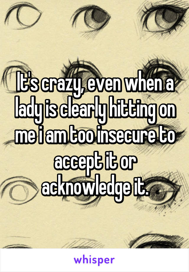 It's crazy, even when a lady is clearly hitting on me i am too insecure to accept it or acknowledge it.